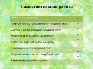Самостоятельная работа - - + + + - - + Грибы – это растения.  Главной частью