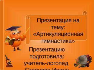 Презентация на тему: «Артикуляционная гимнастика» Презентацию подготовила: уч