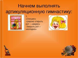 Начнем выполнять артикуляционную гимнастику: 1. «Окошко» -Широко открыть рот