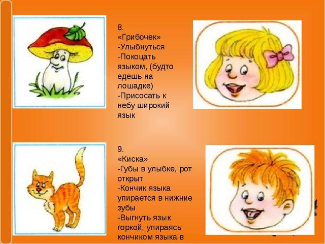 8. «Грибочек» -Улыбнуться -Покоцать языком, (будто едешь на лошадке) -Присоса...