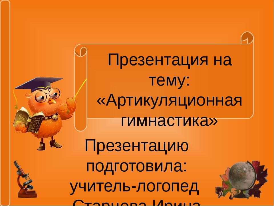 Презентация на тему: «Артикуляционная гимнастика» Презентацию подготовила: уч...
