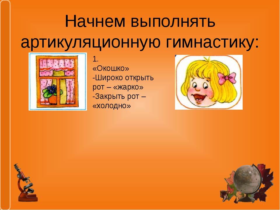 Начнем выполнять артикуляционную гимнастику: 1. «Окошко» -Широко открыть рот...