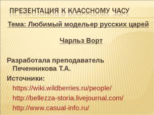 Тема: Любимый модельер русских царей Чарльз Ворт Разработала преподаватель Пе