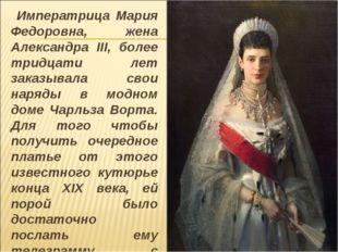 Императрица Мария Федоровна, жена Александра III, более тридцати лет заказыв