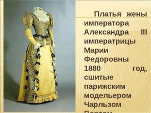 Платья жены императора Александра III императрицы Марии Федоровны 1880 год,