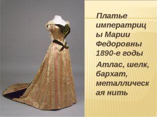 Платье императрицы Марии Федоровны 1890-е годы Атлас, шелк, бархат, металлич