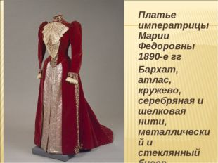 Платье императрицы Марии Федоровны 1890-е гг Бархат, атлас, кружево, серебря