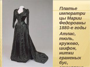 Платье императрицы Марии Федоровны 1880-е годы Атлас, тюль, кружево, шифон,