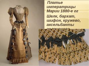 Платье императрицы Марии1880-е гг Шелк, бархат, шифон, кружево, аксельбанты