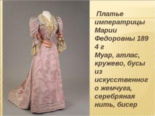 Платье императрицы Марии Федоровны1894 г Муар, атлас, кружево, бусы из иску
