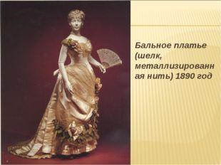 Бальное платье (шелк, металлизированная нить) 1890 год