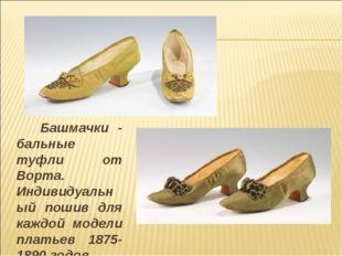 Башмачки - бальные туфли от Ворта. Индивидуальный пошив для каждой модели пл