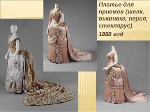 Платье для приемов (шелк, вышивка, перья, стеклярус) 1888 год