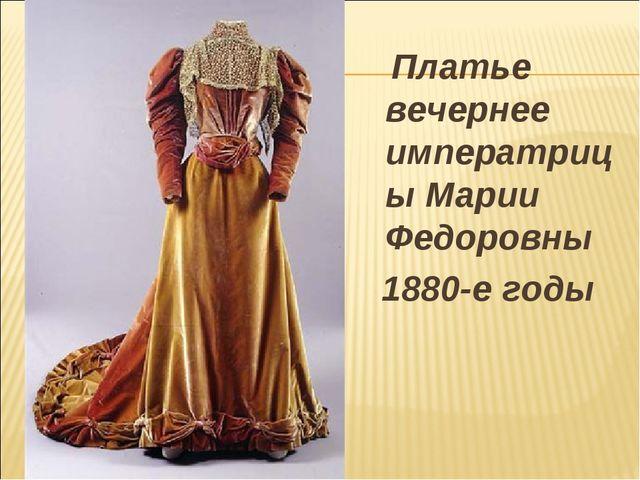 Платье вечернее императрицы Марии Федоровны 1880-е годы