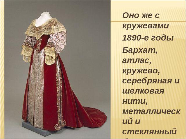 Оно же с кружевами 1890-е годы Бархат, атлас, кружево, серебряная и шелкова...