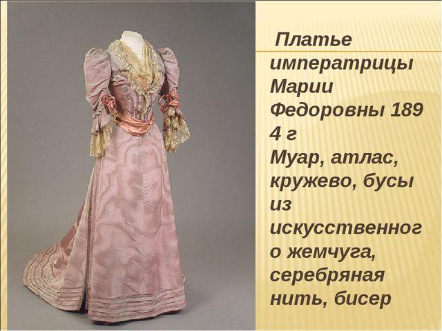 Платье императрицы Марии Федоровны1894 г Муар, атлас, кружево, бусы из иску...