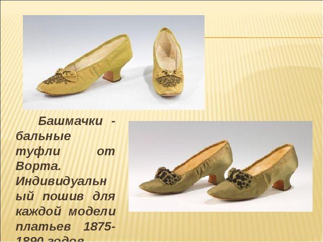 Башмачки - бальные туфли от Ворта. Индивидуальный пошив для каждой модели пл...
