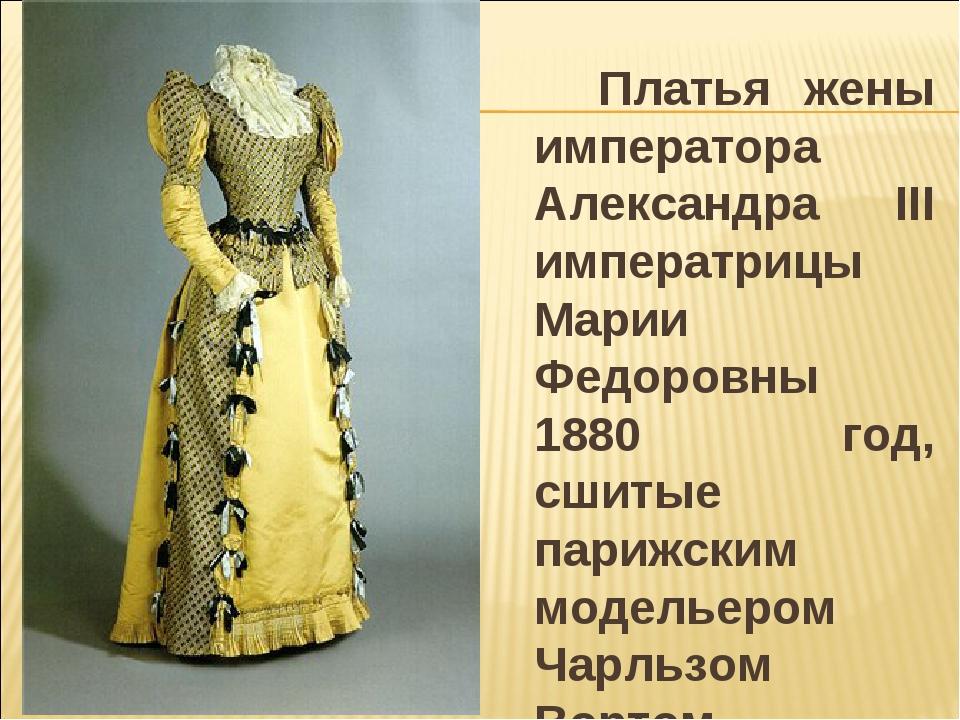 Платья жены императора Александра III императрицы Марии Федоровны 1880 год,...