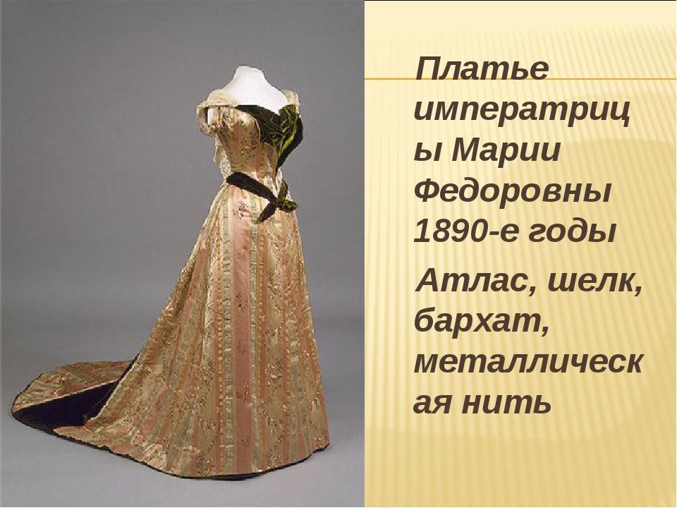 Платье императрицы Марии Федоровны 1890-е годы Атлас, шелк, бархат, металлич...
