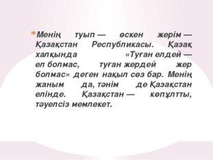 Менің туып— өскен жерім— Қазақстан Республикасы. Қазақ халқында «Туғанелде