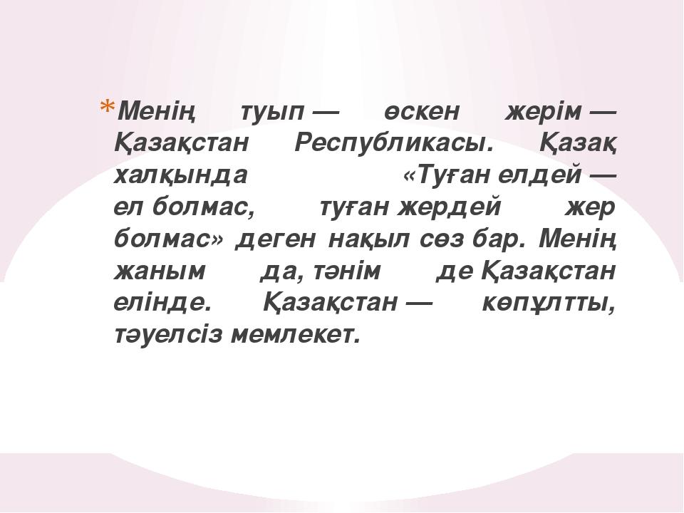 Менің туып— өскен жерім— Қазақстан Республикасы. Қазақ халқында «Туғанелде...