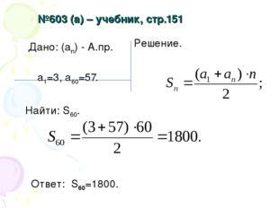 №603 (а) – учебник, стр.151 Дано: (аn) - А.пр. а1=3, а60=57. Найти: S60. Реше