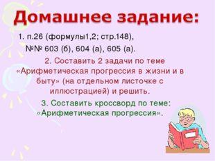 1. п.26 (формулы1,2; стр.148), №№ 603 (б), 604 (а), 605 (а). 2. Составить 2