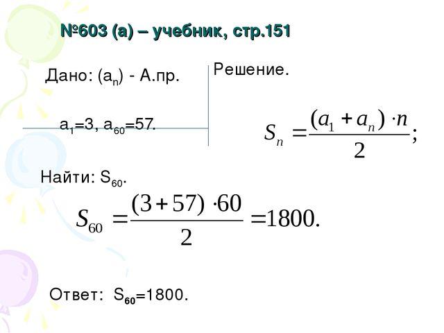№603 (а) – учебник, стр.151 Дано: (аn) - А.пр. а1=3, а60=57. Найти: S60. Реше...