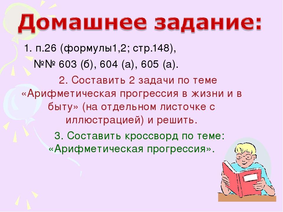 1. п.26 (формулы1,2; стр.148), №№ 603 (б), 604 (а), 605 (а). 2. Составить 2...