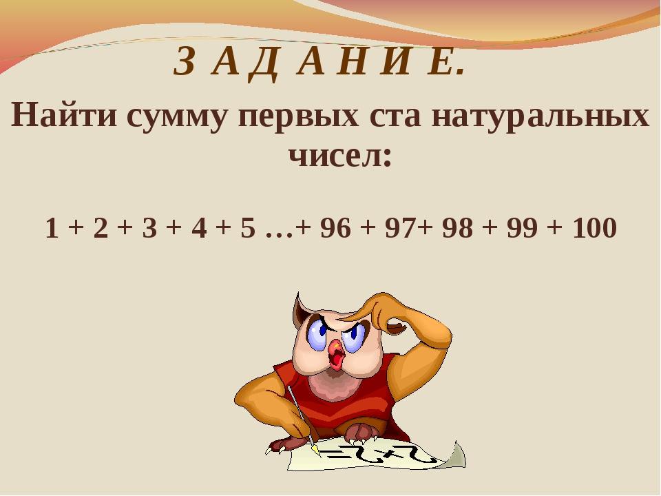 З А Д А Н И Е. Найти сумму первых ста натуральных чисел: 1 + 2 + 3 + 4 + 5 …...