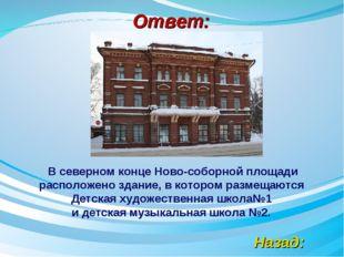 Ответ: Назад: В северном конце Ново-соборной площади расположено здание, в ко