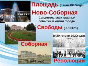 Революции Свободы ( в 1917г.) Площадь Ново-Соборная Свидетель всех главных со