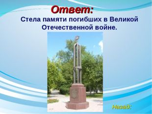 Ответ: Назад: Стела памяти погибших в Великой Отечественной войне.