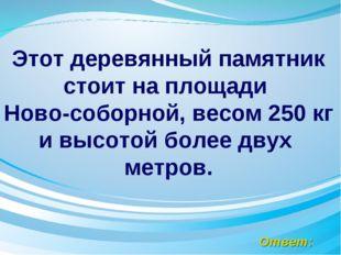 Ответ: Этот деревянный памятник стоит на площади Ново-соборной, весом 250 кг