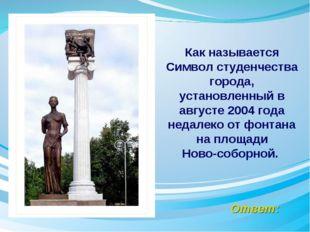 Ответ: Как называется Символ студенчества города, установленный в августе 200