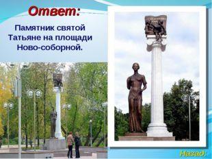 Ответ: Памятник святой Татьяне на площади Ново-соборной. Назад: