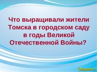 Ответ: Что выращивали жители Томска в городском саду в годыВеликой Отечестве