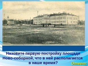 Ответ: Назовите первую постройку площади Ново-соборной, что в ней располагает