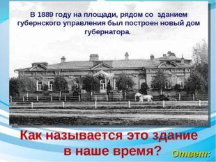 Ответ: Как называется это здание в наше время? В 1889 году на площади, рядом