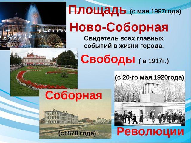 Революции Свободы ( в 1917г.) Площадь Ново-Соборная Свидетель всех главных со...