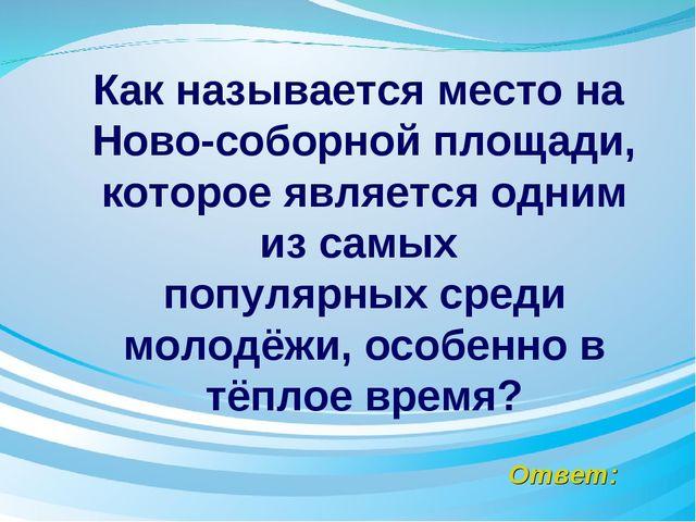 Ответ: Как называется место на Ново-соборной площади, которое является одним...