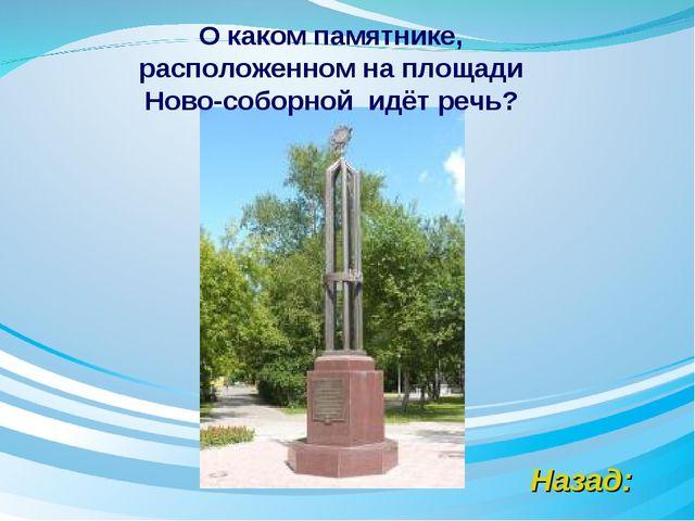 Назад: О каком памятнике, расположенном на площади Ново-соборной идёт речь?