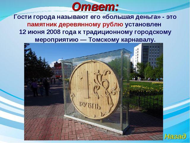Ответ: Назад Гости города называют его «большая деньга» - это памятник деревя...