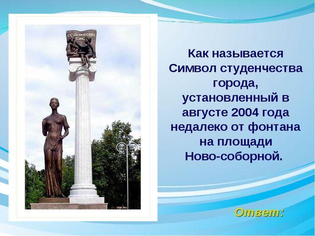 Ответ: Как называется Символ студенчества города, установленный в августе 200...