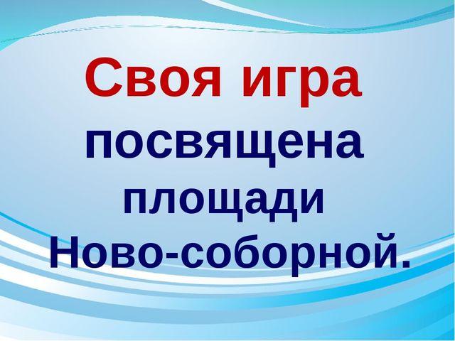 Своя игра посвящена площади Ново-соборной.