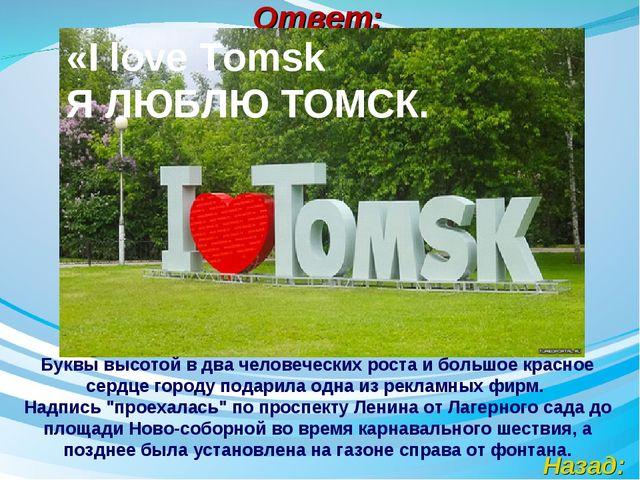 Ответ: Назад: «I love Tomsk Я ЛЮБЛЮ ТОМСК. Буквы высотой в два человеческих...