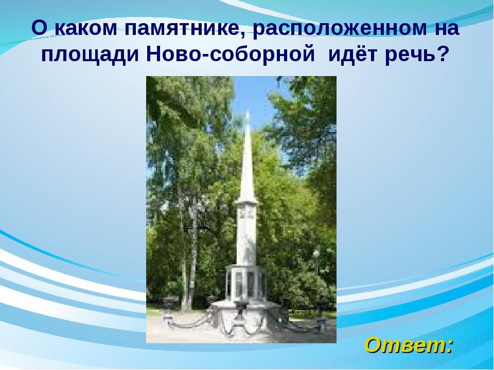 Ответ: О каком памятнике, расположенном на площади Ново-соборной идёт речь?