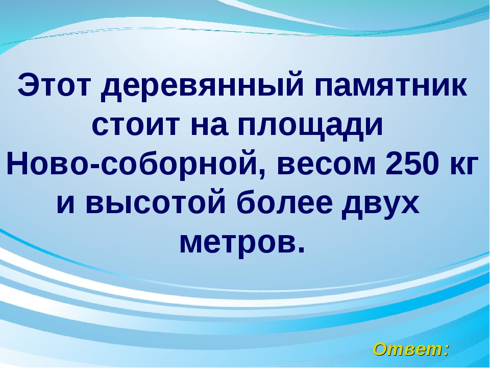 Ответ: Этот деревянный памятник стоит на площади Ново-соборной, весом 250 кг...