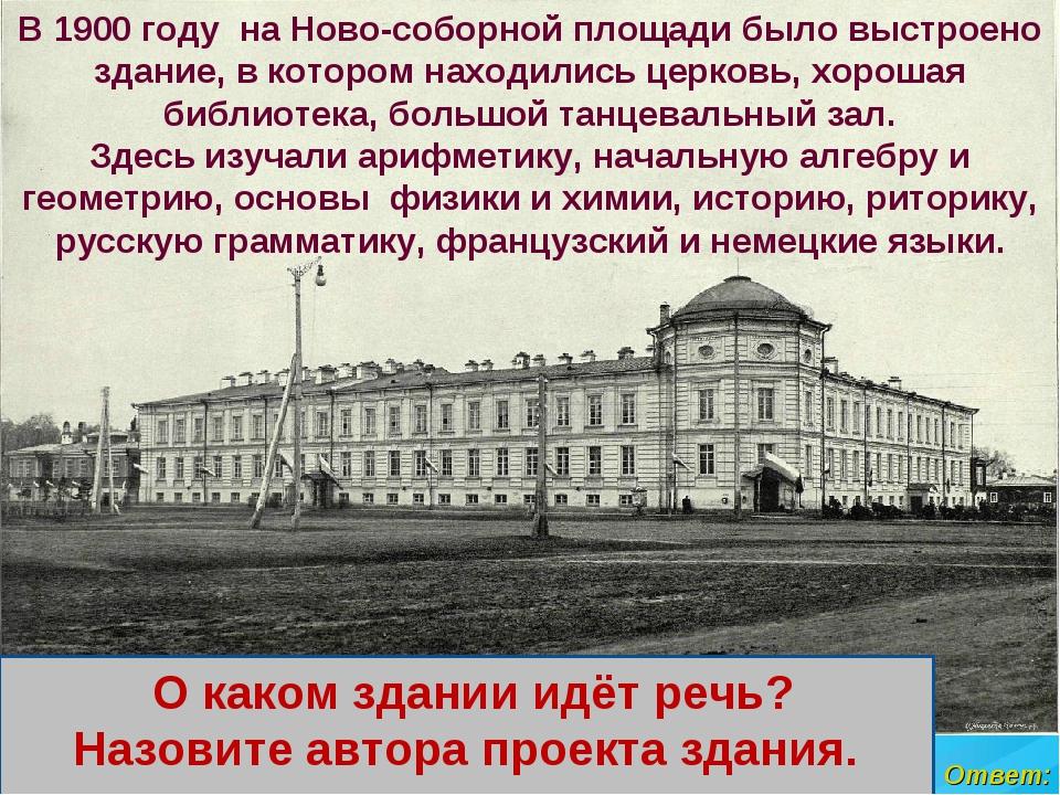 Ответ: В 1900 году на Ново-соборной площади было выстроено здание, в котором...