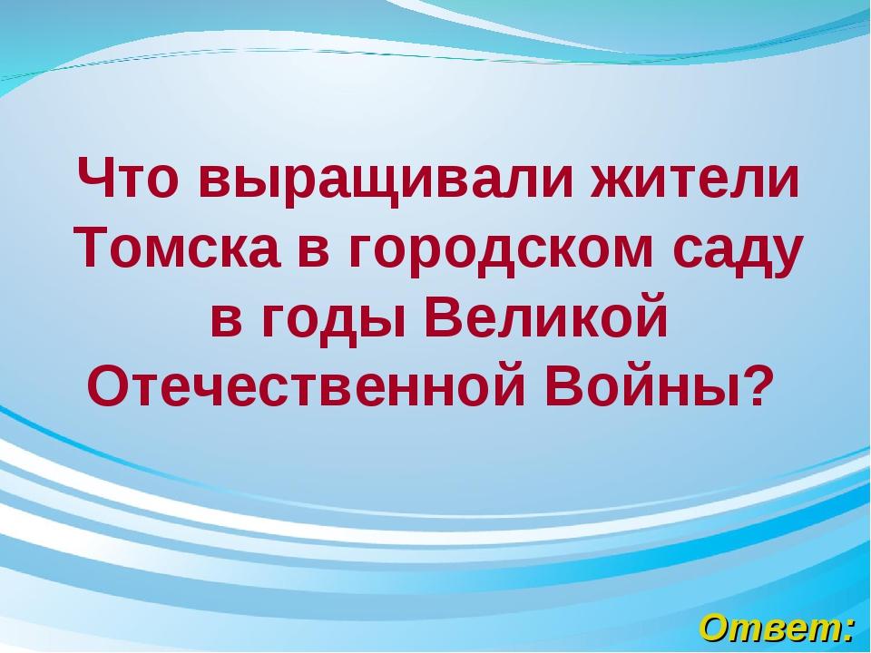 Ответ: Что выращивали жители Томска в городском саду в годыВеликой Отечестве...